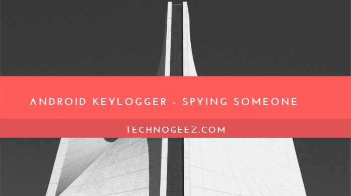 What Is An Android Keylogger And How It Can Be Liable For Spying On Someone Anonymously